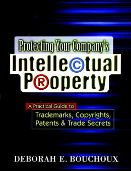 Protecting Your Company's Intellectual Property: A Practical Guide to Trademarks, Copyrights, Patents & Trade Secrets