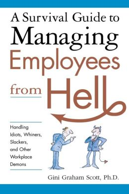 A Survival Guide to Managing Employees from Hell: Handling Idiots, Whiners, Slackers, and Other Workplace Demons