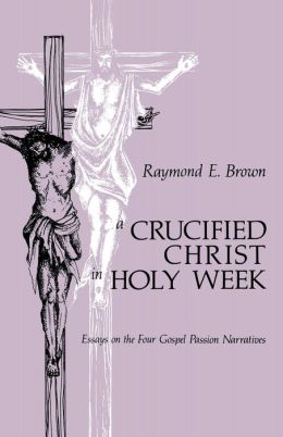 A Crucified Christ in Holy Week: Essays on the Four Gospel Passion Narratives