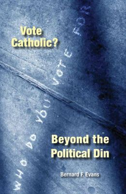 Vote Catholic?: Beyond the Political Din