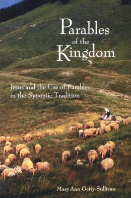 Parables of the Kingdom: Jesus and the Use of Parables in the Synoptics Tradition