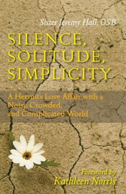 Silence, Solitude, Simplicity: A Hermit's Love Afair with a Noisy, Crowded, and Complicated World