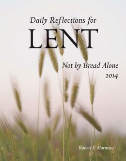 Not by Bread Alone: Daily Reflections for Lent 2014
