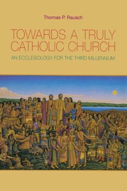 Towards a Truly Catholic Church: An Ecclesiology for the Third Millennium