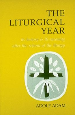 The Liturgical Year: Its History and Meaning After the Reform of the Liturgy