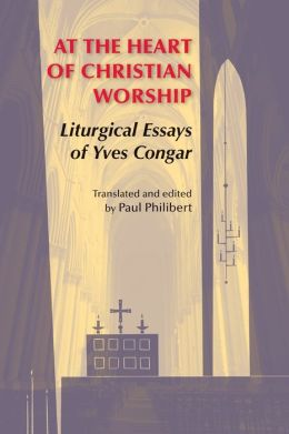At the Heart of Christian Worship: Liturgical Essays of Yves Congar: Translated and Edited by Paul Philibert