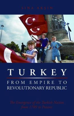 Turkey, from Empire to Revolutionary Republic: The Emergence of the Turkish Nation from 1789 to Present