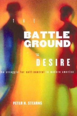 Battleground of Desire: The Struggle for Self -Control in Modern America