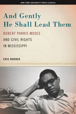 And Gently He Shall Lead Them: Robert Parris Moses and Civil Rights in Mississippi