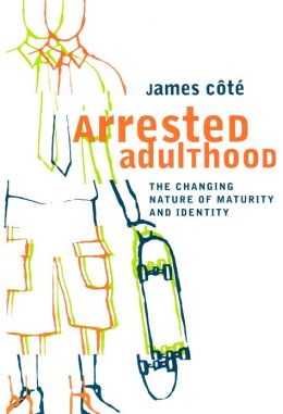 Arrested Adulthood: The Changing Nature of Maturity and Identity James E. Cote