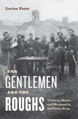 The Gentlemen and the Roughs: Violence, Honor, and Manhood in the Union Army