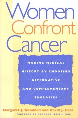 Women Confront Cancer: Twenty-One Leaders Making Medical History by Choosing Alternative and Complementary Therapies