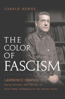 The Color of Fascism: Lawrence Dennis, Racial Passing, and the Rise of Right-Wing Extremism in the United States