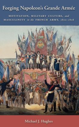 Forging Napoleon's Grande Armée: Motivation, Military Culture, and Masculinity in the French Army, 1800-1808