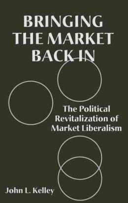 Bringing the Market Back In: The Political Revitalization of Market Liberalism
