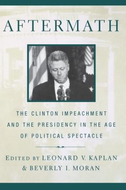 Aftermath: The Clinton Impeachment and the Presidency in the Age of Political Spectacle