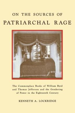 On the Sources of Patriarchal Rage: The Commonplace Books of William Byrd and Thomas Jefferson and the Gendering of Power in the Eighteenth Century