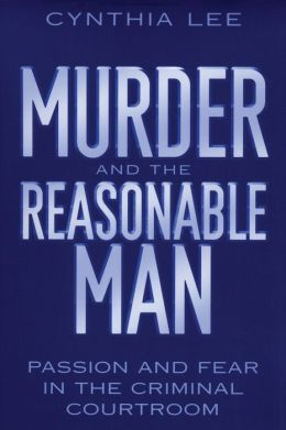 Murder and the Reasonable Man: Passion and Fear in the Criminal Courtroom