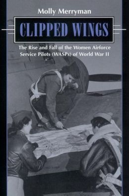 Clipped Wings: The Rise and Fall of the Women Airforce Service Pilots (WASPS) of World War II