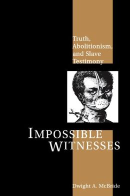 Impossible Witnesses: Truth, Abolitionism, and Slave Testimony