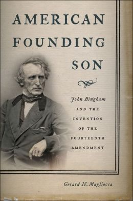 American Founding Son: John Bingham and the Invention of the Fourteenth Amendment