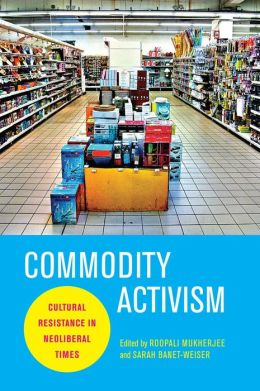 Commodity Activism: Cultural Resistance in Neoliberal Times