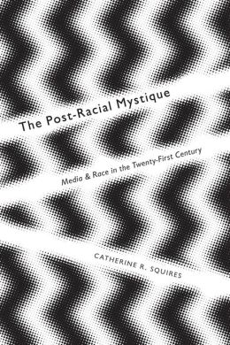 Postracial Mystique: Media and Race in the 21st Century