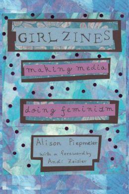 Girl Zines: Making Media, Doing Feminism