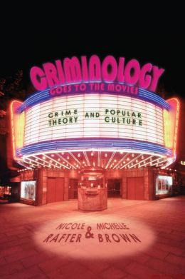 Criminology Goes to the Movies: Crime Theory and Popular Culture Nicole Rafter and Michelle Brown