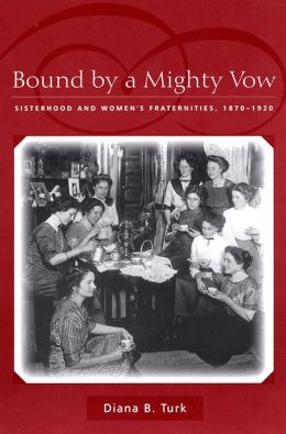 Bound By a Mighty Vow: Sisterhood and Women's Fraternities, 1870-1920