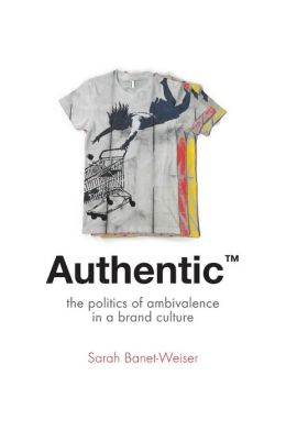 Authentic: The Politics of Ambivalence in a Brand Culture
