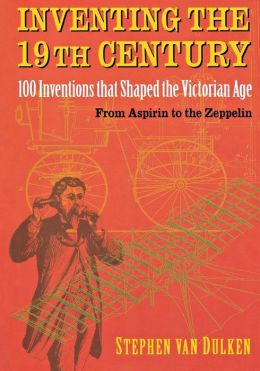 Inventing the 19th Century: 100 Inventions that Shaped the Victorian Age, From Aspirin to the Zeppelin