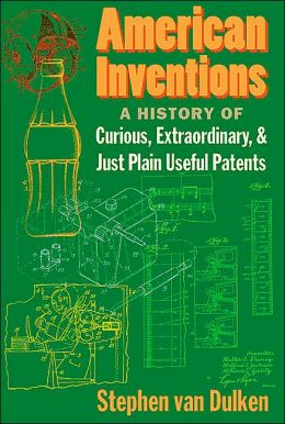 American Inventions: A History of Curious, Extraordinary, and Just Plain Useful Patents