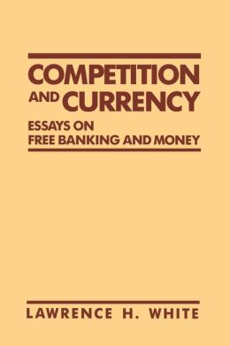 Competition and Currency: Essays on Free Banking and Money