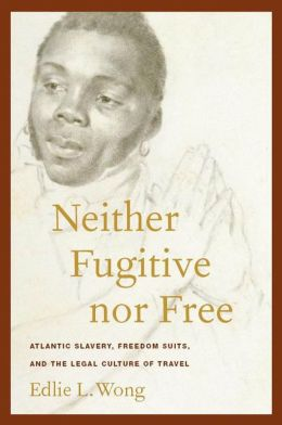 Neither Fugitive nor Free: Atlantic Slavery, Freedom Suits, and the Legal Culture of Travel