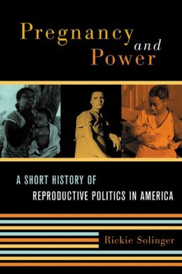 Pregnancy and Power: A Short History of Reproductive Politics in America