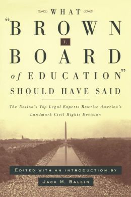 What Brown v. Board of Education Should Have Said: The Nation's Top Legal Experts Rewrite America's Landmark Civil Rights Decision Jack M. Balkin