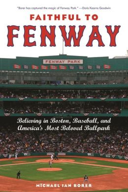 Faithful to Fenway: Believing in Boston, Baseball, and America's Most Beloved Ballpark