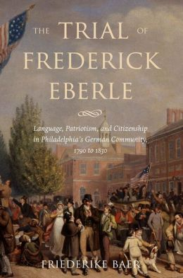 The Trial of Frederick Eberle: Language, Patriotism and Citizenship in Philadelphia's German Community, 1790 to 1830