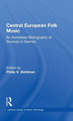Central European Folk Music: An Annotated Bibliography of Sources in German: (Garland Library of Music Ethnology, Vol. 3)