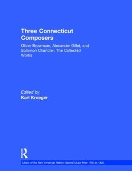 Three Connecticut Composers: The Collected Works of Oliver Brownson, Alexander Gillet, and Solomon Chandler