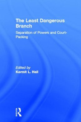 The Least Dangerous Branch: Separation of Powers and Court-Packing (Supreme Court in American Society Series #5)