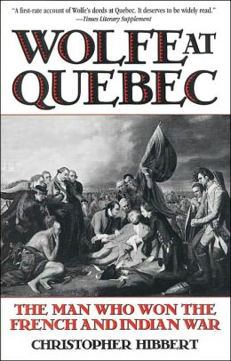 Wolfe at Quebec: The Man Who Won the French and Indian War