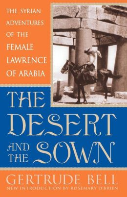 The Desert and the Sown: The Syrian Adventures of the Female Lawrence of Arabia