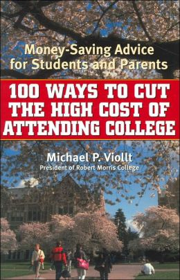 100 Ways to Cut the High Cost of Attending College: Money Saving Advice for Students and Parents