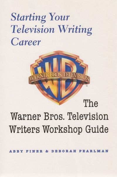 Starting Your Television Writing Career: The Warner Bros. Television Writers Workshop Guide