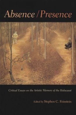 Absence/Presence: Critical Essays and Reflections on the Artistifc Memory of the Holocaust
