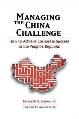 Managing the China Challenge: How to Achieve Corporate Success in the People's Republic