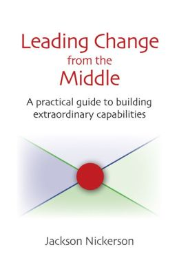 Leading Change from the Middle: A Practical Guide to Building Extraordinary Capabilities