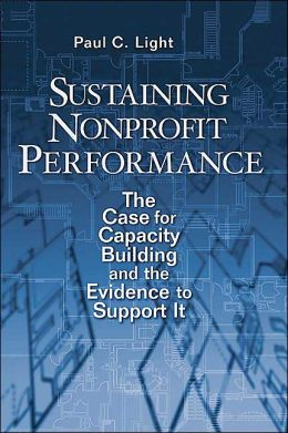 Sustaining Nonprofit Performance: The Case for Capacity Building and the Evidence to Support It Paul C. Light